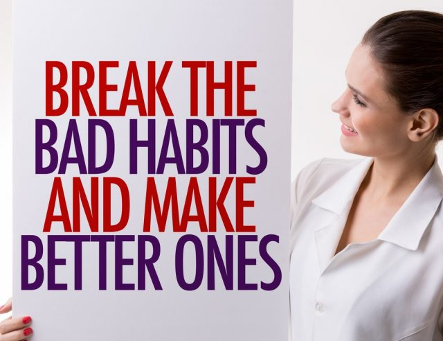 Break the Bad Habits and Make Better Ones